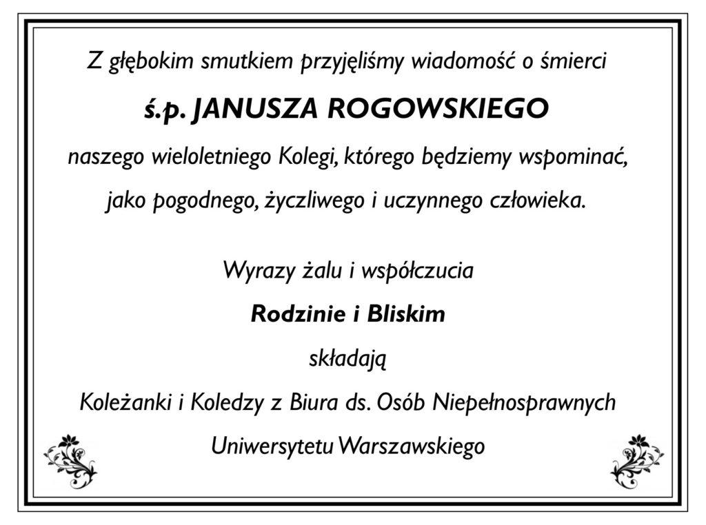 Z głębokim smutkiem przyjęliśmy wiadomość ośmierci ś.p. JANUSZA ROGOWSKIEGO naszego wieloletniego Kolegi, którego będziemy wspominać, jako pogodnego, życzliwego iuczynnego człowieka. Wyrazy żalu iwspółczucia Rodzinie iBliskim składają Koleżanki iKoledzy zBiura ds. Osób Niepełnosprawnych Uniwersytetu Warszawskiego